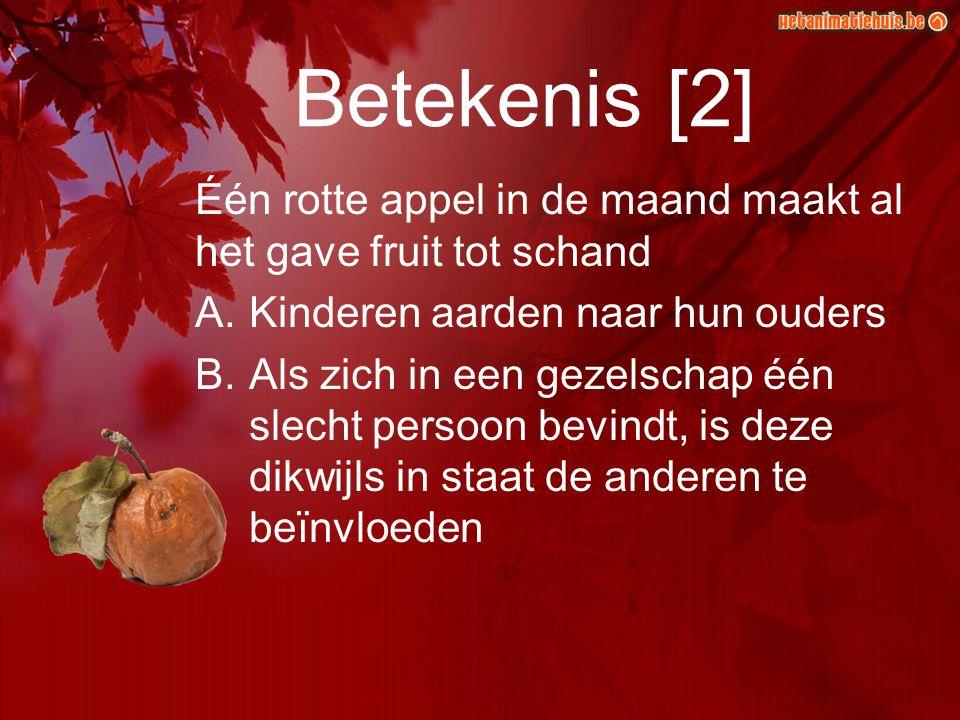 Betekenis [2] Één rotte appel in de maand maakt al het gave fruit tot schand. Kinderen aarden naar hun ouders.